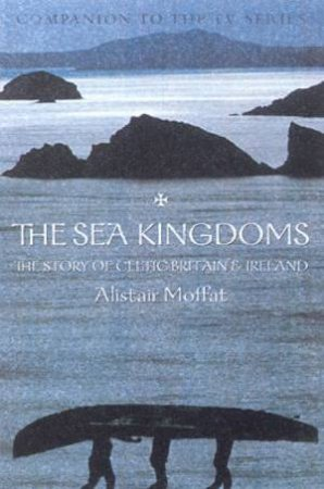 The Sea Kingdoms: The Story Of Celtic Britain & Ireland - TV Tie-In by Alistair Moffat