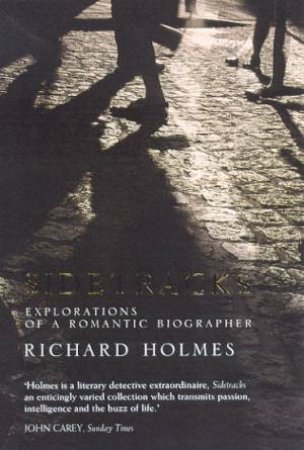 Sidetracks: Explorations Of A Romantic Biographer by Richard Holmes