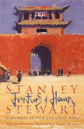 Frontiers Of Heaven: A Journey Beyond The Great Wall by Stanley Stewart