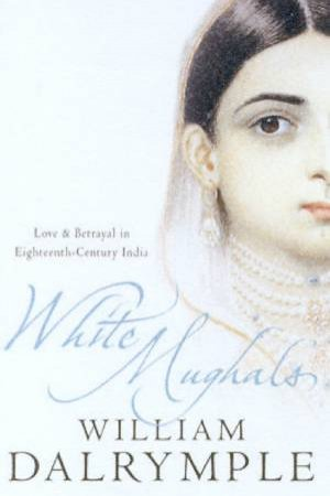 White Mughuls: Seduction And Betrayal In Eighteenth-Century India