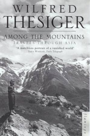 Among The Mountains: Travels Through Asia by Wilfred Thesiger