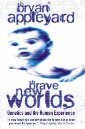 Brave New Worlds: Genetics And The Human Experience by Bryan Appleyard