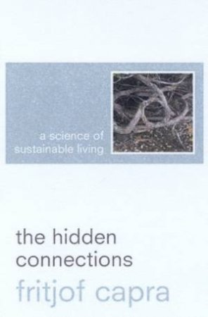 The Hidden Connections: A Science Of Sustainable Living by Fritjof Capra