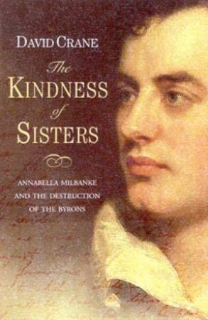 The Kindness Of Sisters: Annabella Milbanke And The Destruction Of The Byrons by David Crane