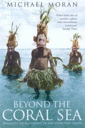 Beyond The Coral Sea: Travels In The Old Empires Of The South-West Pacific by Michael Moran