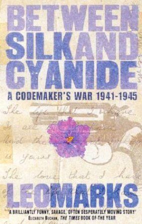 Between Silk And Cyanide: A Codemaker's War 1941-1945 by Leo Marks