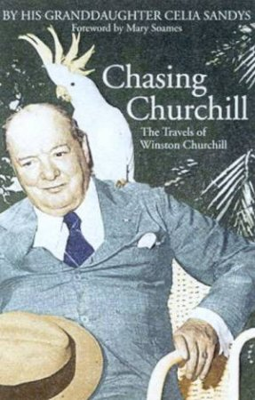 Chasing Churchill: The Travels Of Winston Churchill by Celia Sandys