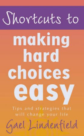 Shortcuts To Making Hard Choices by Gael Lindenfield