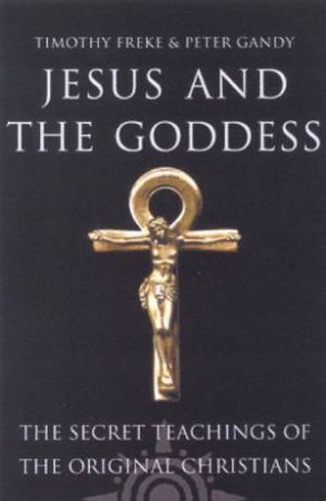 Jesus And The Goddess by Tim Freke & Peter Gandy