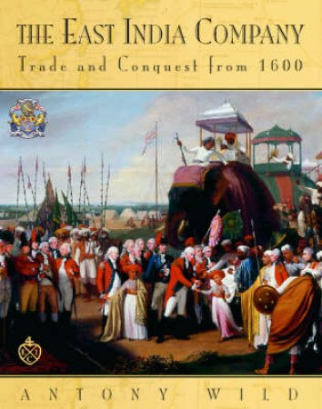 The East India Company: Trade And Conquest From 1600 by Antony Wild