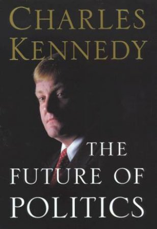 The Future Of Politics by Charles Kennedy