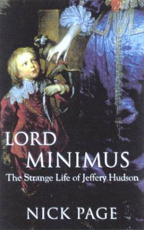 Lord Minimus: The Strange Life Of Jeffrey Hudson by Nick Page
