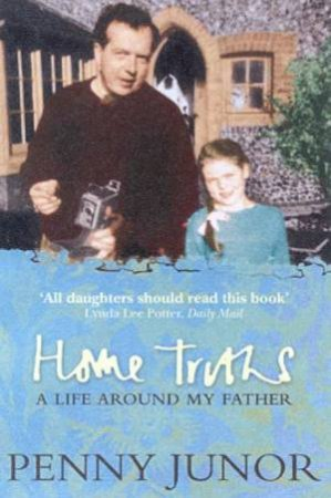 Penny Junor: Home Truths: My Life Around My Father by Penny Junor