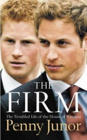 The Firm: The Troubled Life Of The House Of Windsor by Penny Junor