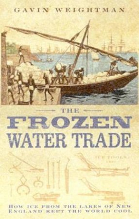 The Frozen Water Trade: How Ice From The Lakes Of New England Kept The World Cool by Gavin Weightman