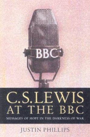 CS Lewis At The BBC: Messages Of Hope In The Darkness Of War by Justin Phillips