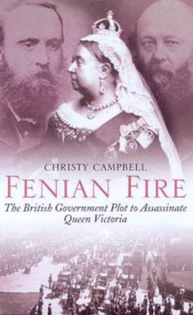 Fenian Fire: The British Government Plot To Assassinate Queen Victoria by Christy Campbell