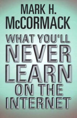 What You'll Never Learn On The Internet by Mark McCormack