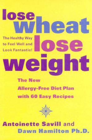 Lose Wheat, Lose Weight by Antoinette Savill & Dawn Hamilton