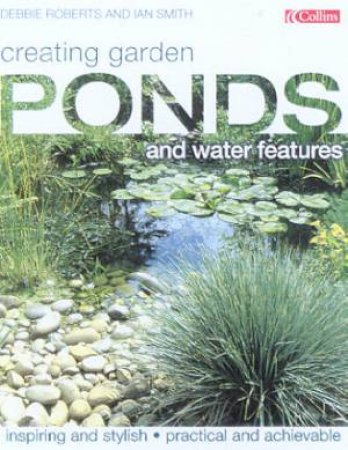 Creating Garden Ponds And Water Features by Debbie Roberts & Ian Smith