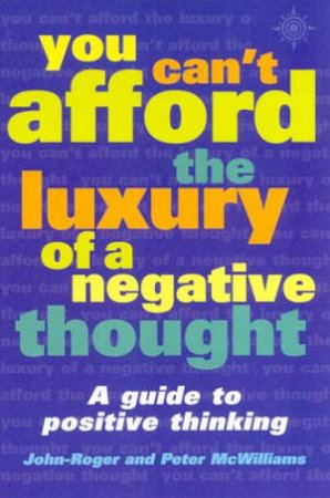 You Can't Afford The Luxury Of A Negative Thought by John-Roger & Peter McWilliams