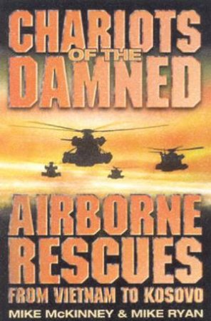 Chariots Of The Damned: Airborne Rescues From Vietnam To Kosovo by Mike McKinney & Mike Ryan