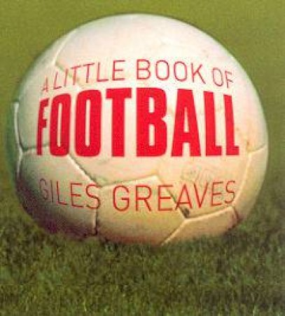 A Little Book Of Football by Giles Greaves