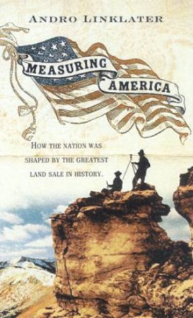 Measuring America: How The Nation Was Shaped By The Greatest Land Sale In History by Andro Linklater