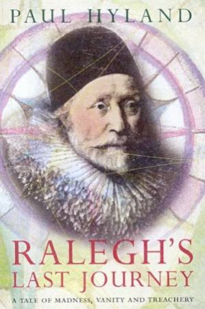 Ralegh's Last Journey: A Tale Of Madness, Vanity And Treachery by Paul Hyland