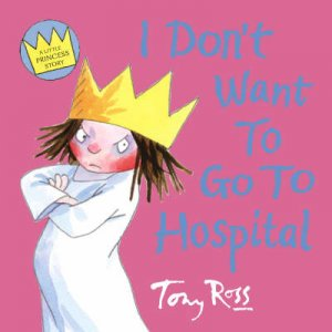 A Little Princess Story: I Dont Want To Go To Hospital by Tony Ross