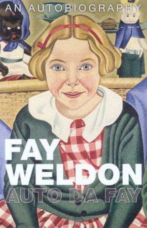 Auto Da Fay: An Autobiography Of Fay Weldon by Fay Weldon