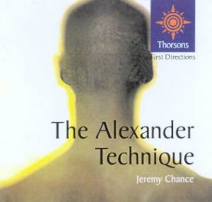 Thorsons First Directions: The Alexander Technique by Jeremy Chance