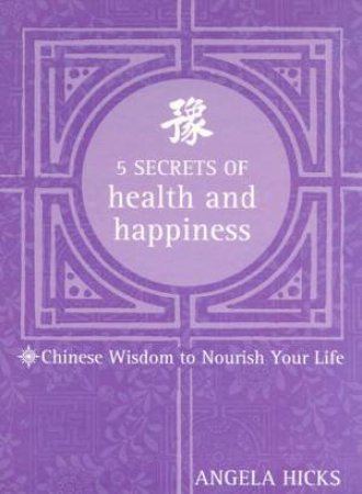 5 Secrets Of Health And Happiness: Chinese Wisdoms by Angela Hicks