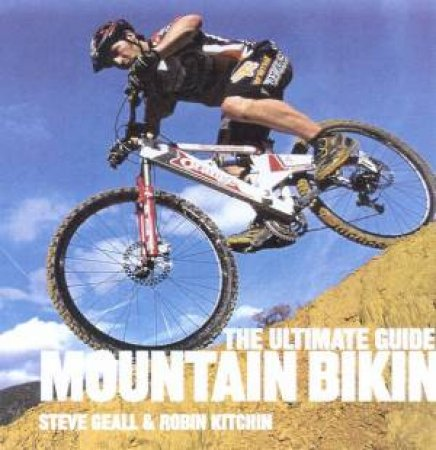 The Ultimate Guide To Mountain Biking by Steve Geall & Robin Kitchin