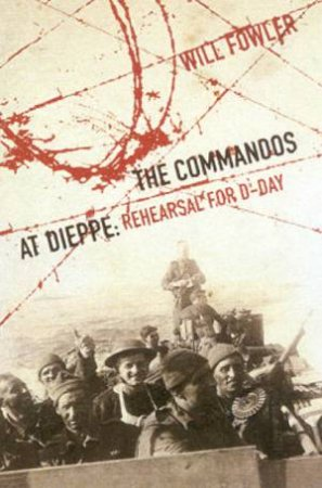 The Commandos At Dieppe: Rehearsal For D-Day by William Fowler