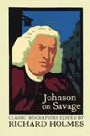 Johnson On Savage: The Life Of Mr Richard Savage by Samuel Johnson