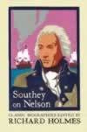 Southey On Nelson: The Life Of Nelson By Robert Southey by Richard Holmes