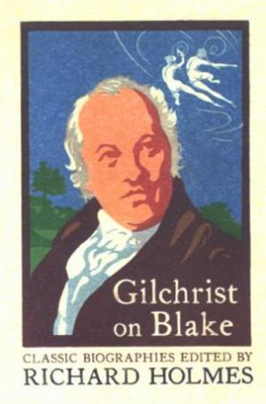 Gilchrist On Blake: The Life Of William Blake by Richard Holmes