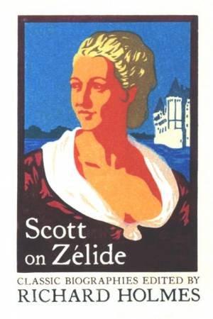 Scott On Zelide by Richard Holmes & Geoffrey Ed Scott