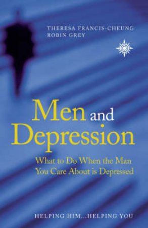 Men And Depression by Theresa Francis-Cheung & Robin Grey