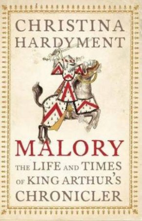 Malory: The Life and Times of King Arthur's Chronicler by Christina Hardyment