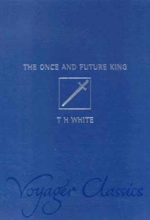 Voyager Classics: The Once And Future King by T H White