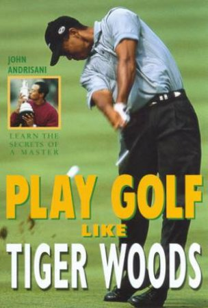 Play Golf Like Tiger Woods by John Andrisani