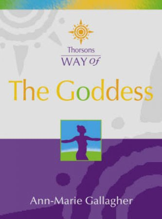 Thorsons Way Of The Goddess by Anne Marie Gallagher