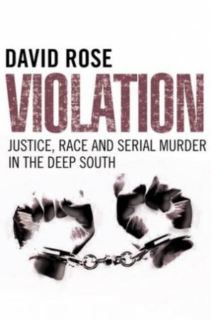 Violation: Justice, Race And Serial Murder In The Deep South by David Rose