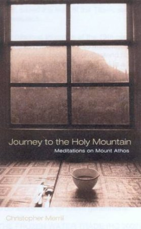 Journey To The Holy Mountain: Meditations On Mount Athos by Christopher Merrill