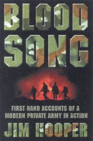 Blood Song: First Hand Accounts Of A Modern Private Army In Action by James Hooper