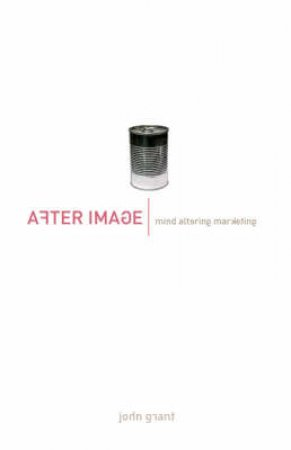 After Image: Mind Altering Marketing by John Grant