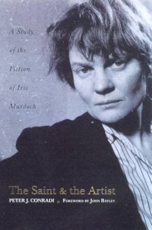 The Saint And The Artist: A Study Of The Fiction Of Iris Murdoch by Peter Conradi