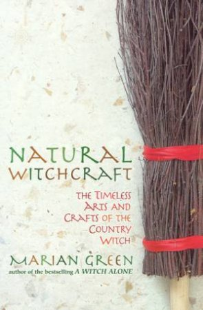 Natural Witchcraft: The Timeless Arts And Crafts Of The Country Witch by Marian Green